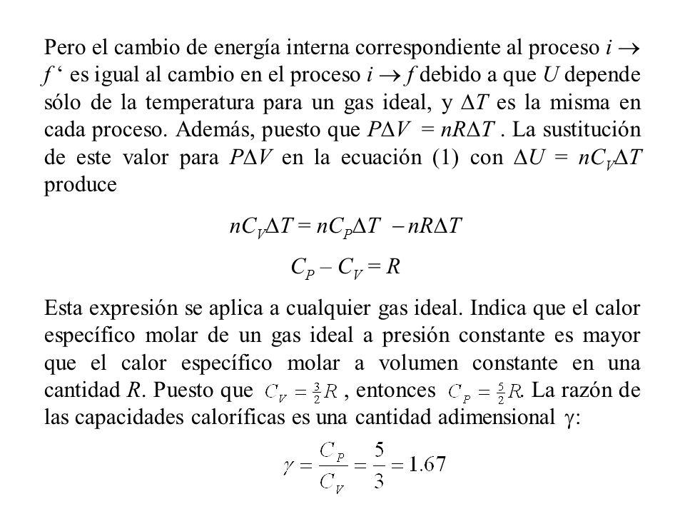 Pero el cambio de energía interna correspondiente al proceso i  f ' es igual al cambio en el proceso i  f debido a que U depende sólo de la temperatura para un gas ideal, y DT es la misma en cada proceso. Además, puesto que PDV = nRDT . La sustitución de este valor para PDV en la ecuación (1) con DU = nCVDT produce