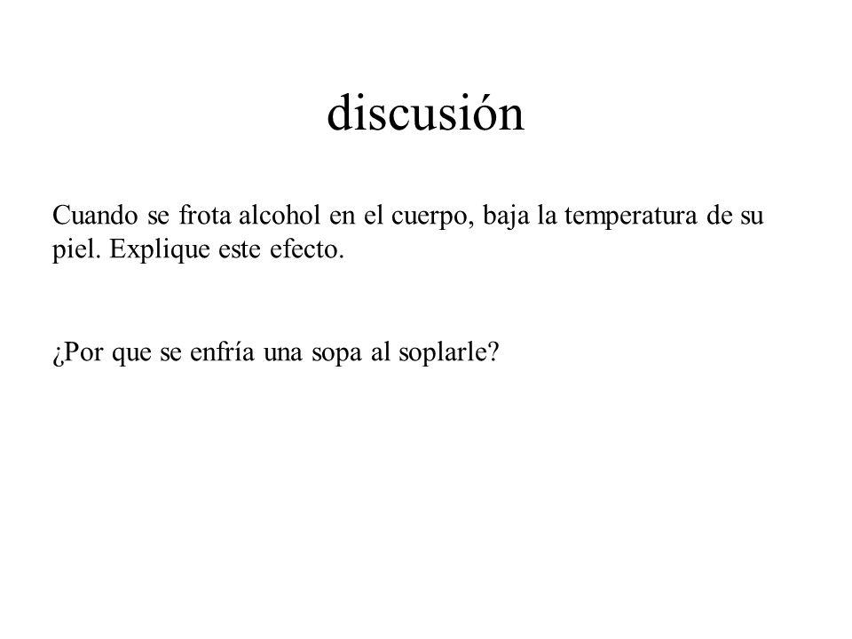 discusión Cuando se frota alcohol en el cuerpo, baja la temperatura de su piel. Explique este efecto.