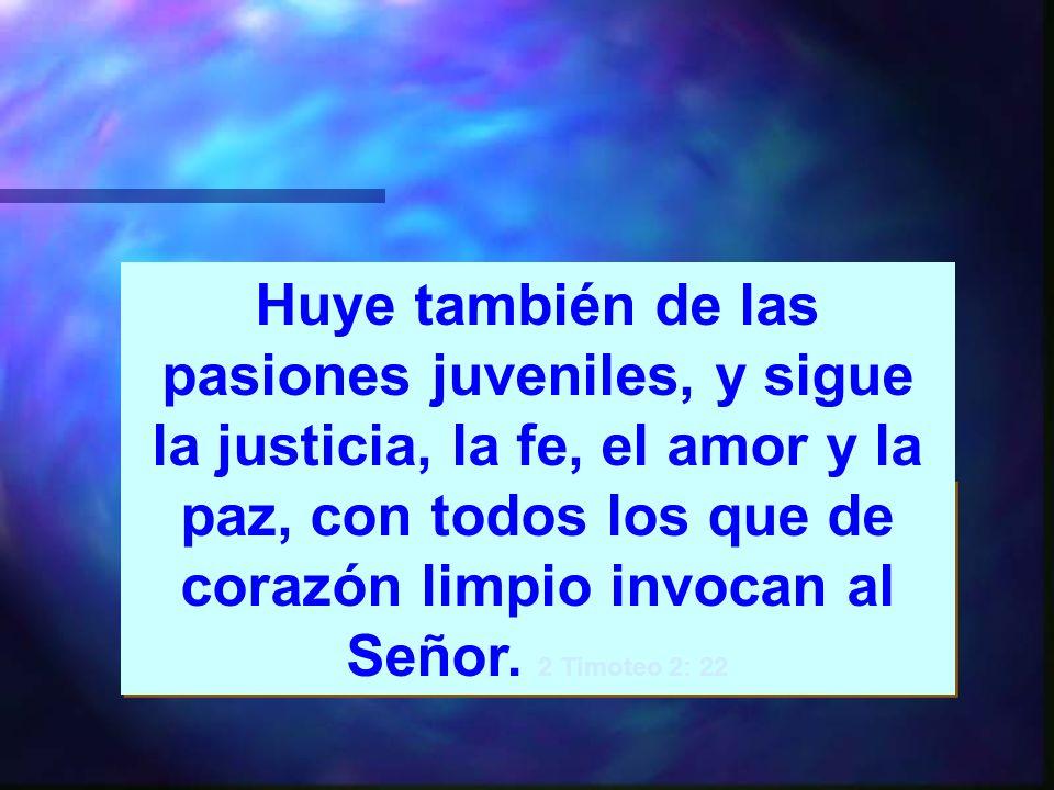 Huye también de las pasiones juveniles, y sigue la justicia, la fe, el amor y la paz, con todos los que de corazón limpio invocan al Señor.