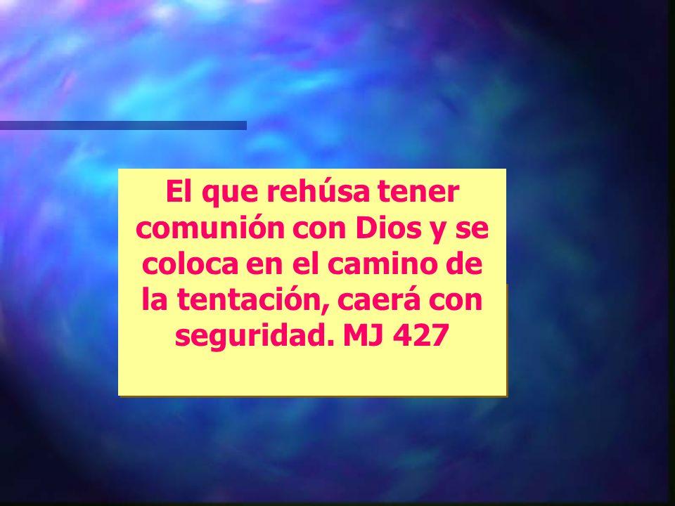 El que rehúsa tener comunión con Dios y se coloca en el camino de la tentación, caerá con seguridad.