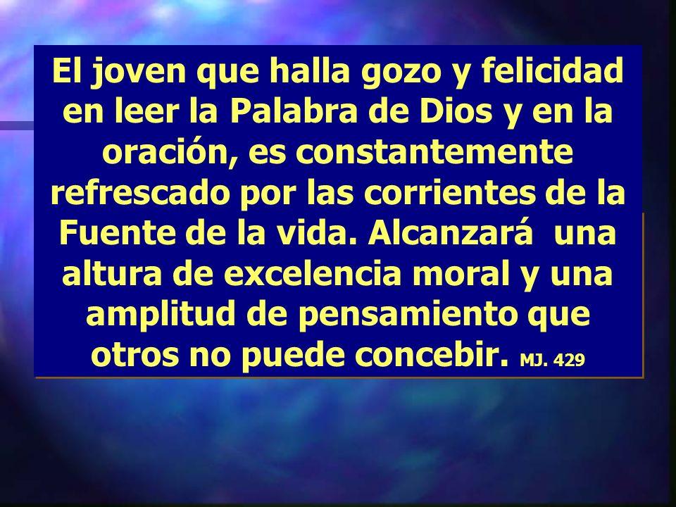 El joven que halla gozo y felicidad en leer la Palabra de Dios y en la oración, es constantemente refrescado por las corrientes de la Fuente de la vida.