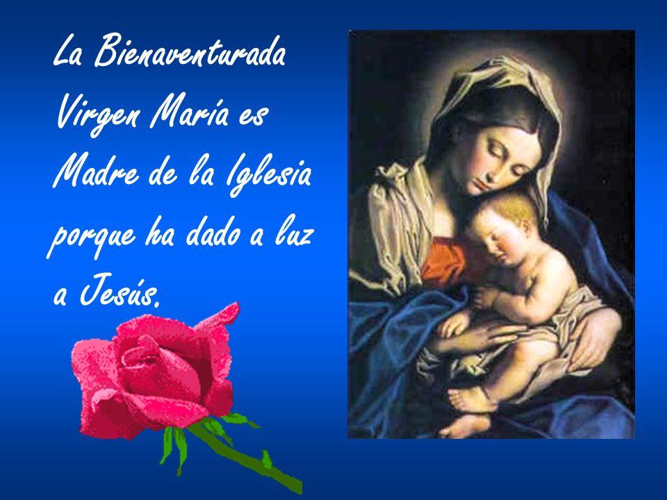 La Bienaventurada Virgen María es Madre de la Iglesia porque ha dado a luz a Jesús.