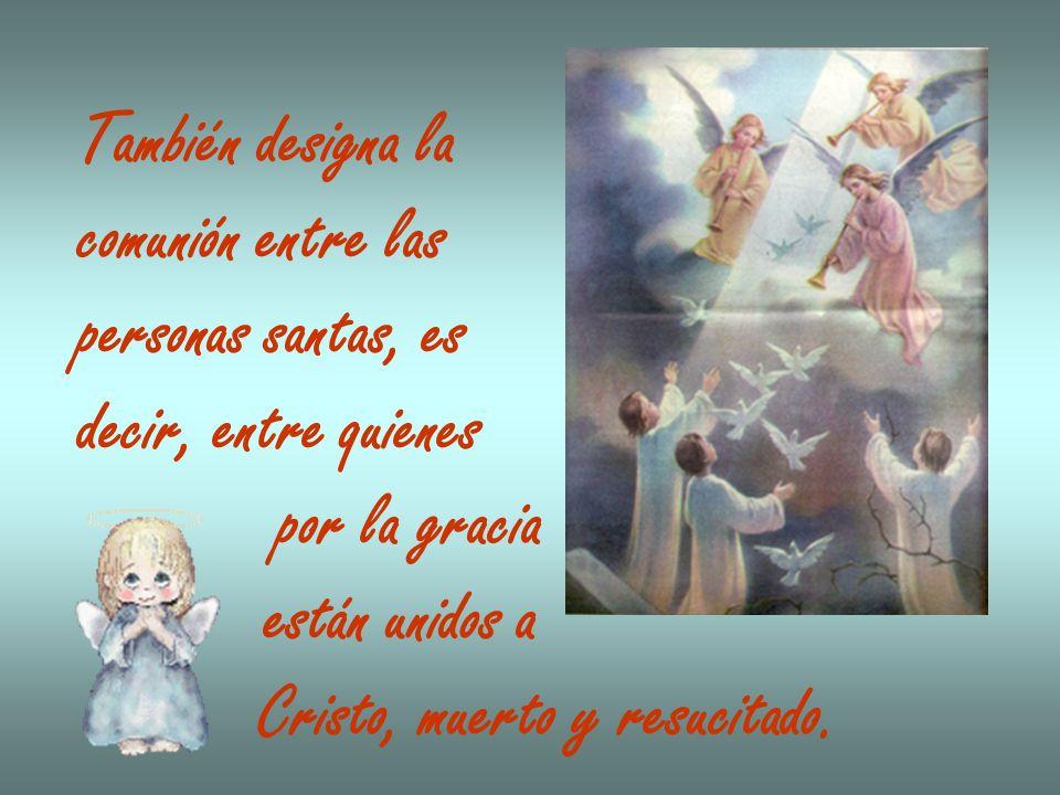 También designa lacomunión entre las. personas santas, es. decir, entre quienes. por la gracia. están unidos a.