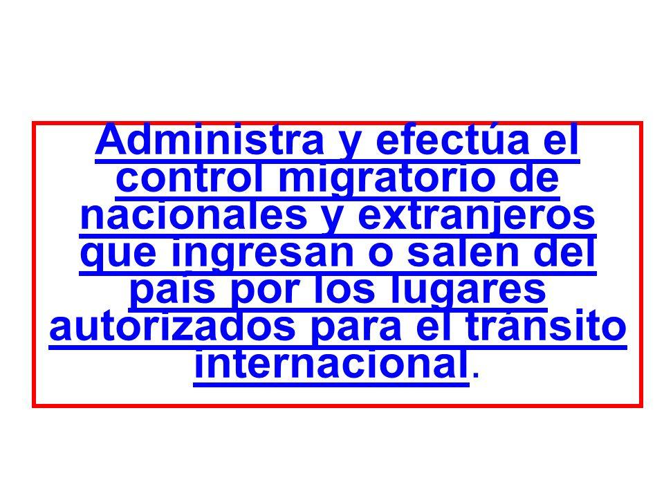 Administra y efectúa el control migratorio de nacionales y extranjeros que ingresan o salen del país por los lugares autorizados para el tránsito internacional.