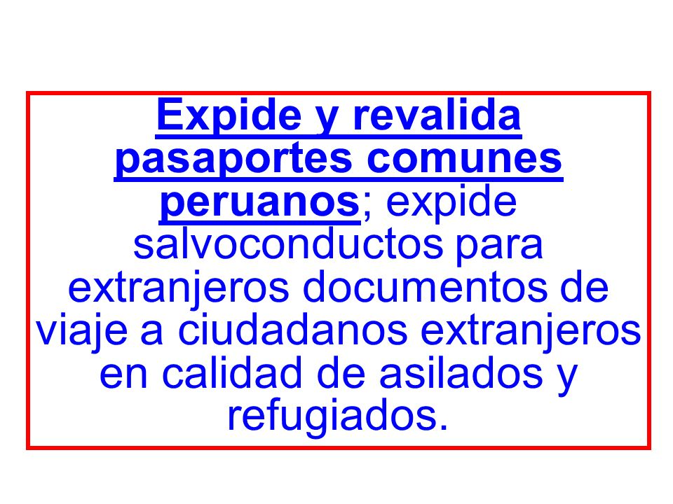 Expide y revalida pasaportes comunes peruanos; expide salvoconductos para extranjeros documentos de viaje a ciudadanos extranjeros en calidad de asilados y refugiados.