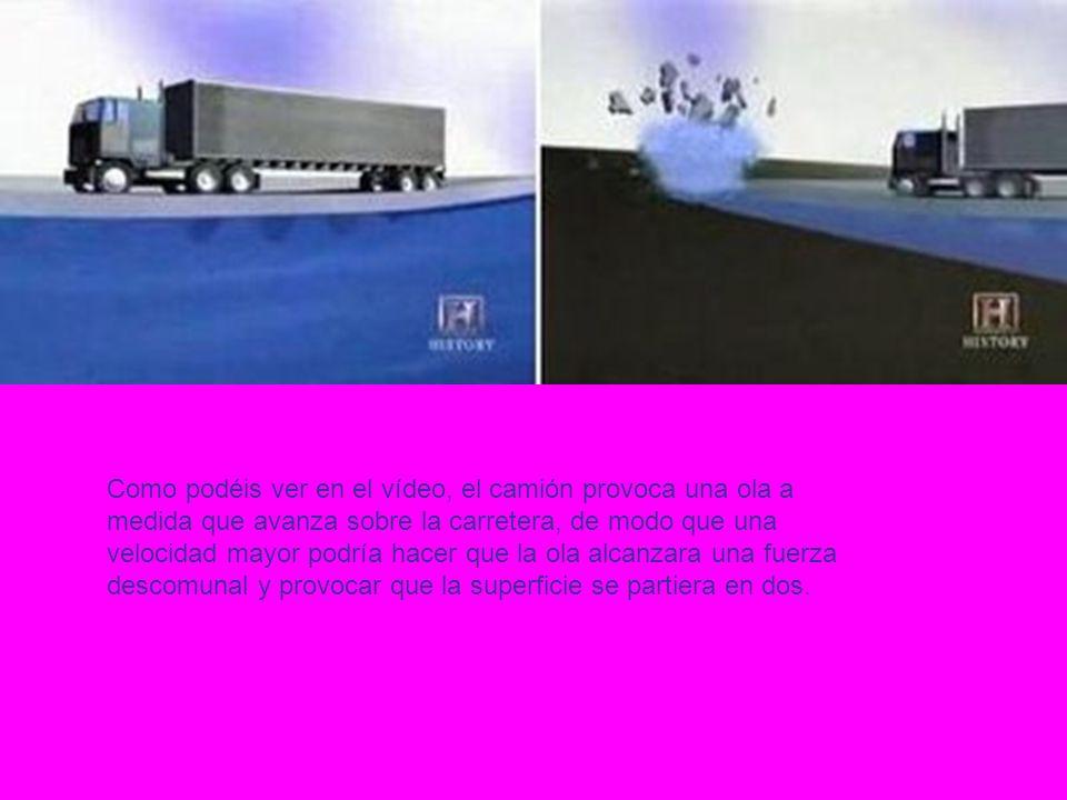 Como podéis ver en el vídeo, el camión provoca una ola a medida que avanza sobre la carretera, de modo que una velocidad mayor podría hacer que la ola alcanzara una fuerza descomunal y provocar que la superficie se partiera en dos.