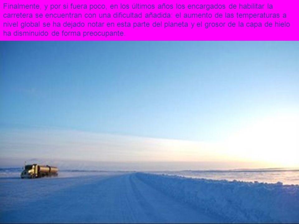 Finalmente, y por si fuera poco, en los últimos años los encargados de habilitar la carretera se encuentran con una dificultad añadida: el aumento de las temperaturas a nivel global se ha dejado notar en esta parte del planeta y el grosor de la capa de hielo ha disminuido de forma preocupante.