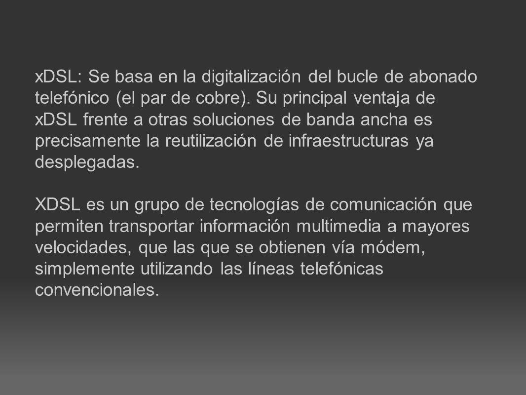 xDSL: Se basa en la digitalización del bucle de abonado telefónico (el par de cobre).