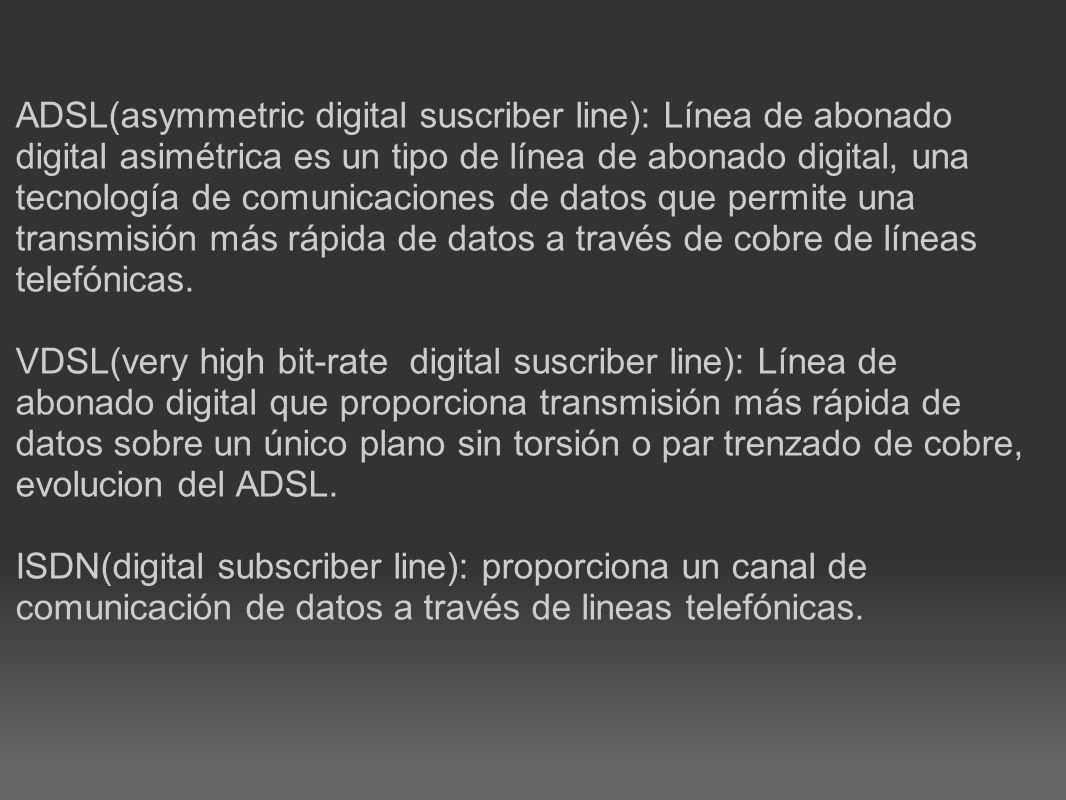 ADSL(asymmetric digital suscriber line): Línea de abonado digital asimétrica es un tipo de línea de abonado digital, una tecnología de comunicaciones de datos que permite una transmisión más rápida de datos a través de cobre de líneas telefónicas.