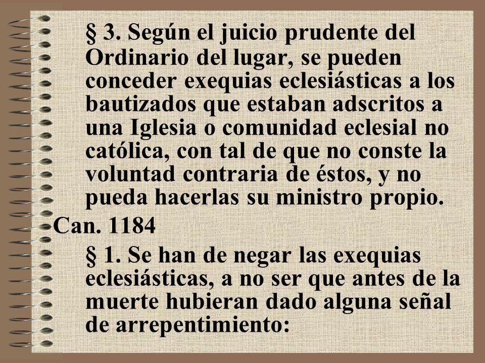 § 3. Según el juicio prudente del Ordinario del lugar, se pueden conceder exequias eclesiásticas a los bautizados que estaban adscritos a una Iglesia o comunidad eclesial no católica, con tal de que no conste la voluntad contraria de éstos, y no pueda hacerlas su ministro propio.