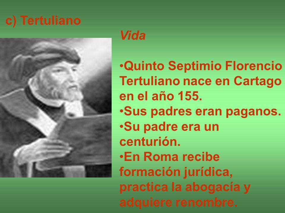 c) Tertuliano Vida. Quinto Septimio Florencio Tertuliano nace en Cartago en el año 155. Sus padres eran paganos.