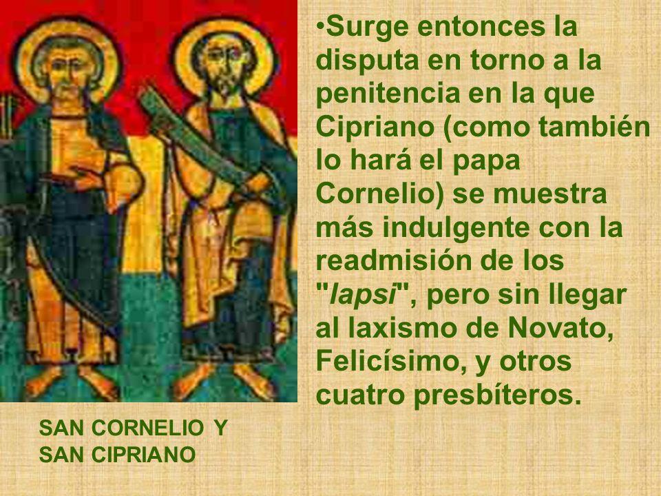 Surge entonces la disputa en torno a la penitencia en la que Cipriano (como también lo hará el papa Cornelio) se muestra más indulgente con la readmisión de los lapsi , pero sin llegar al laxismo de Novato, Felicísimo, y otros cuatro presbíteros.