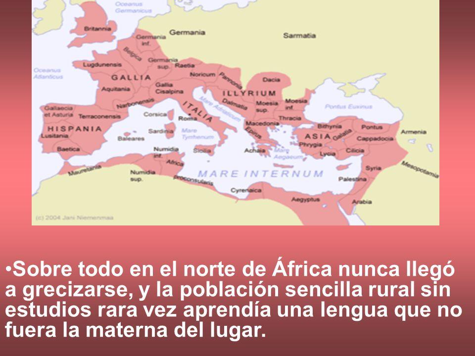 Sobre todo en el norte de África nunca llegó a grecizarse, y la población sencilla rural sin estudios rara vez aprendía una lengua que no fuera la materna del lugar.