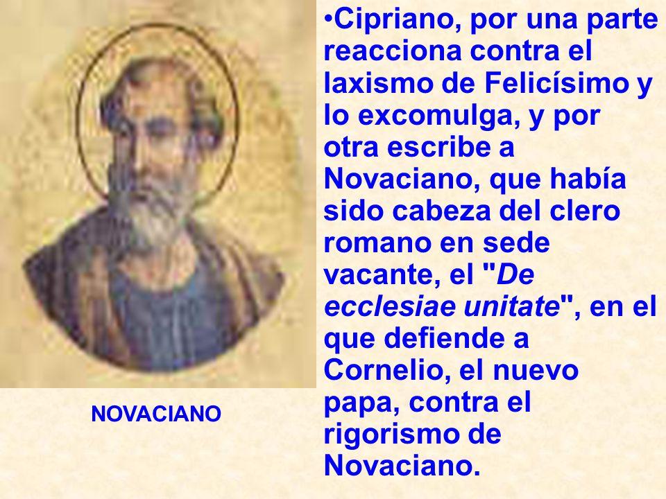 Cipriano, por una parte reacciona contra el laxismo de Felicísimo y lo excomulga, y por otra escribe a Novaciano, que había sido cabeza del clero romano en sede vacante, el De ecclesiae unitate , en el que defiende a Cornelio, el nuevo papa, contra el rigorismo de Novaciano.