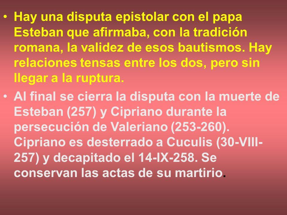 Hay una disputa epistolar con el papa Esteban que afirmaba, con la tradición romana, la validez de esos bautismos. Hay relaciones tensas entre los dos, pero sin llegar a la ruptura.