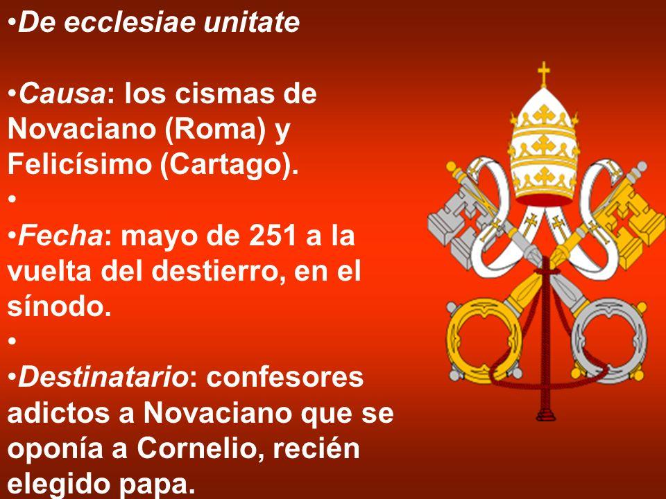 De ecclesiae unitate Causa: los cismas de Novaciano (Roma) y Felicísimo (Cartago). Fecha: mayo de 251 a la vuelta del destierro, en el sínodo.