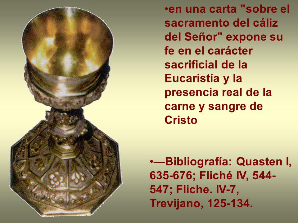 en una carta sobre el sacramento del cáliz del Señor expone su fe en el carácter sacrificial de la Eucaristía y la presencia real de la carne y sangre de Cristo