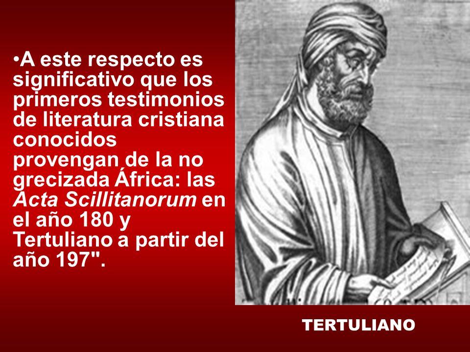 A este respecto es significativo que los primeros testimonios de literatura cristiana conocidos provengan de la no grecizada África: las Acta Scillitanorum en el año 180 y Tertuliano a partir del año 197 .