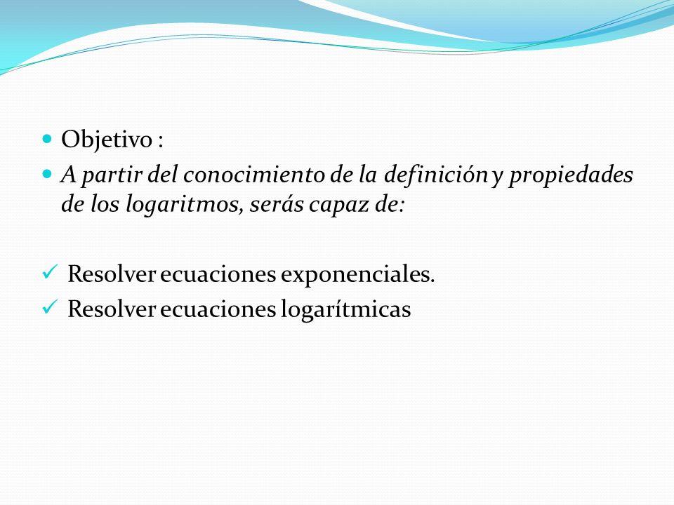 Objetivo : A partir del conocimiento de la definición y propiedades de los logaritmos, serás capaz de: