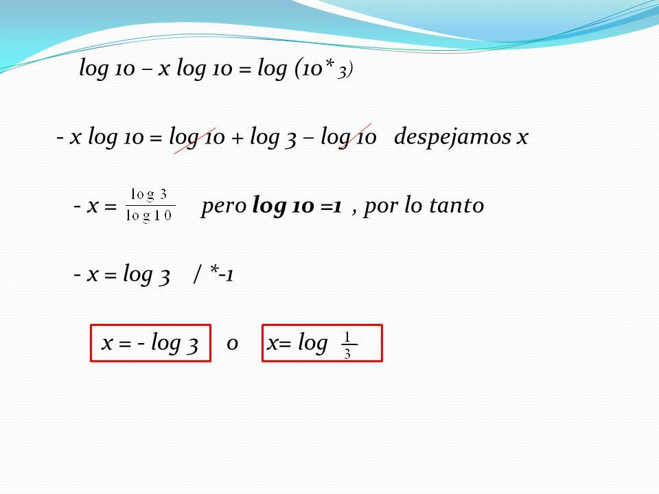 log 10 – x log 10 = log (10* 3) - x log 10 = log 10 + log 3 – log 10 despejamos x - x = pero log 10 =1 , por lo tanto - x = log 3 / *-1 x = - log 3 o x= log