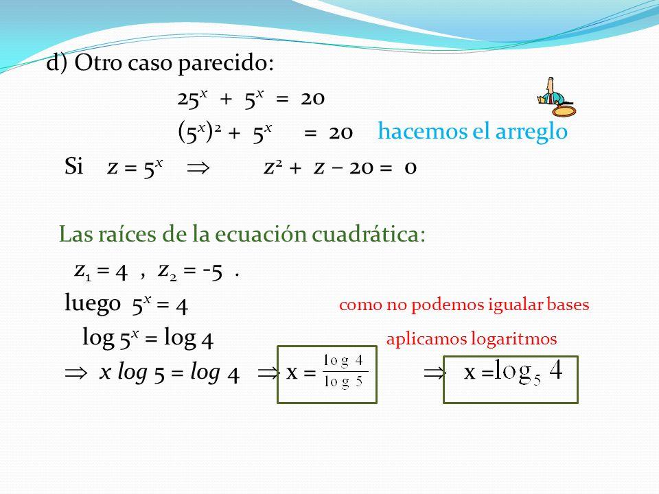 d) Otro caso parecido: 25x + 5x = 20. (5x)2 + 5x = 20 hacemos el arreglo. Si z = 5x  z2 + z – 20 = 0.