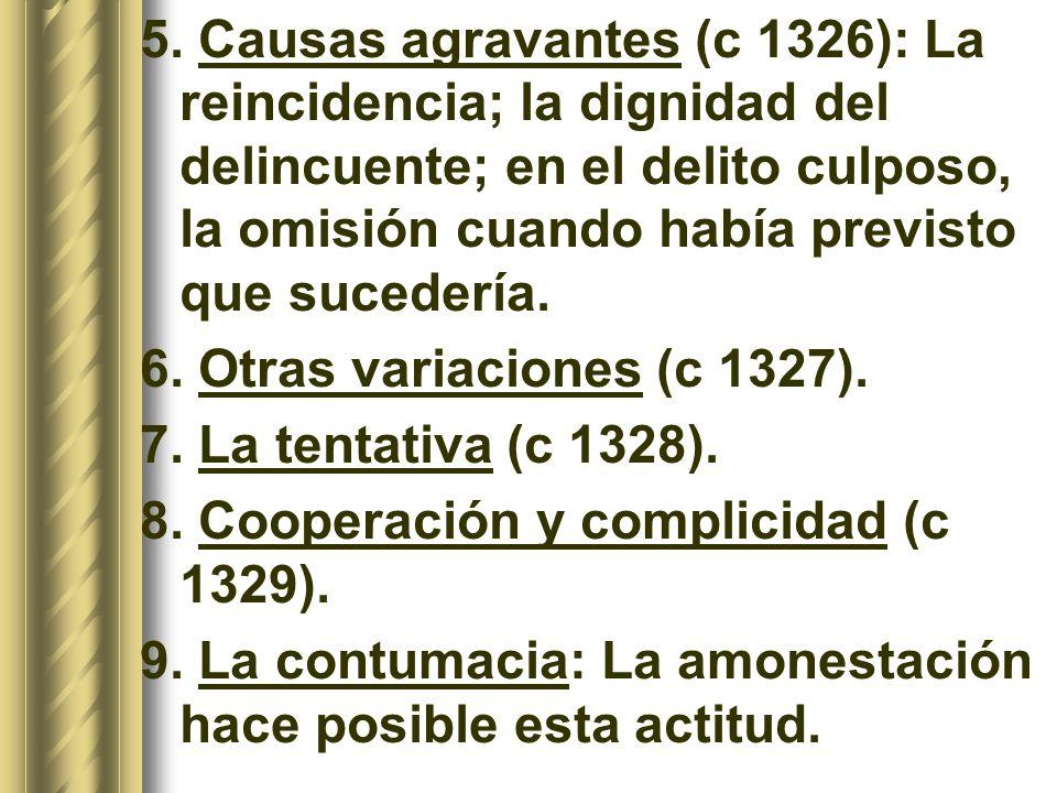 5. Causas agravantes (c 1326): La reincidencia; la dignidad del delincuente; en el delito culposo, la omisión cuando había previsto que sucedería.