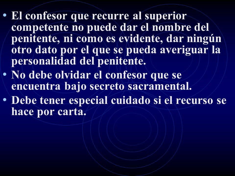 El confesor que recurre al superior competente no puede dar el nombre del penitente, ni como es evidente, dar ningún otro dato por el que se pueda averiguar la personalidad del penitente.