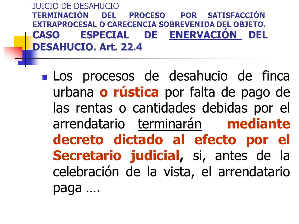 JUICIO DE DESAHUCIO TERMINACIÓN DEL PROCESO POR SATISFACCIÓN EXTRAPROCESAL O CARECENCIA SOBREVENIDA DEL OBJETO. CASO ESPECIAL DE ENERVACIÓN DEL DESAHUCIO. Art. 22.4