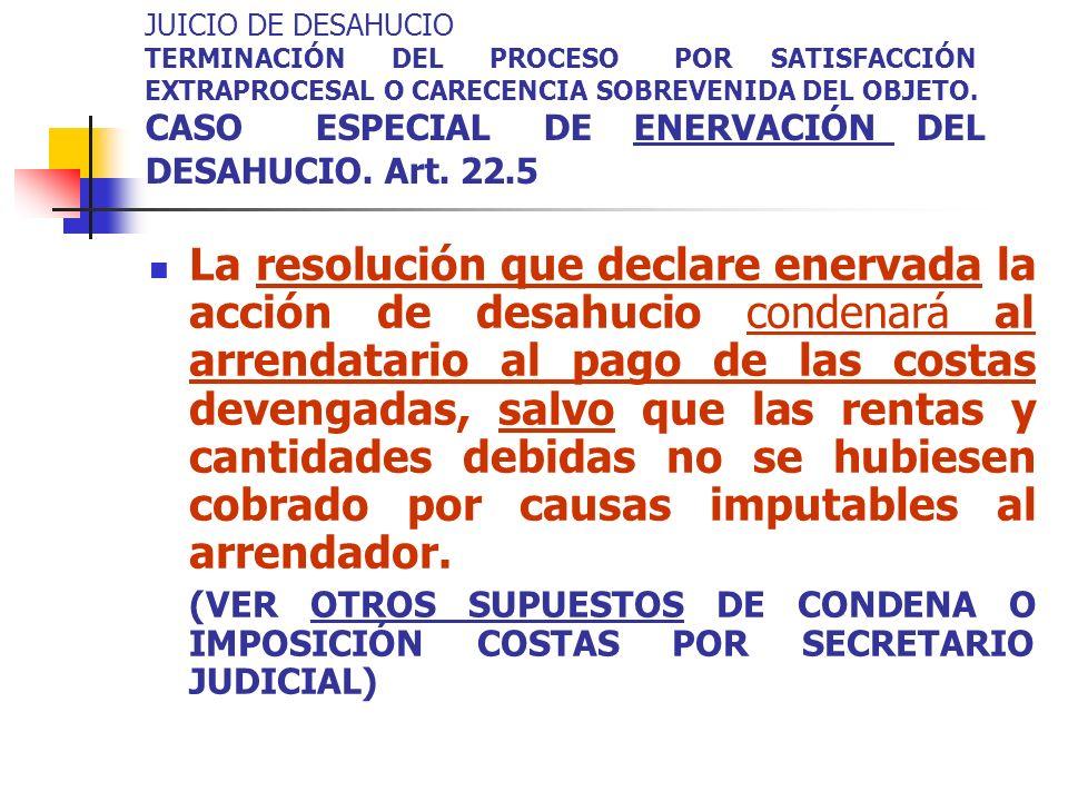 JUICIO DE DESAHUCIO TERMINACIÓN DEL PROCESO POR SATISFACCIÓN EXTRAPROCESAL O CARECENCIA SOBREVENIDA DEL OBJETO. CASO ESPECIAL DE ENERVACIÓN DEL DESAHUCIO. Art. 22.5