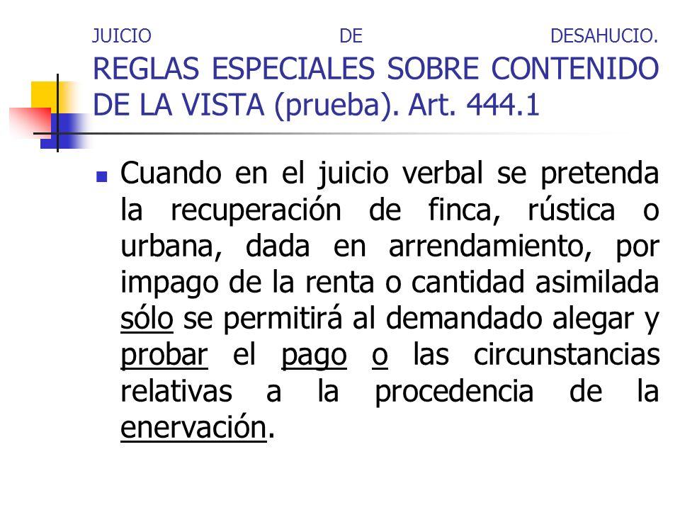 JUICIO DE DESAHUCIO. REGLAS ESPECIALES SOBRE CONTENIDO DE LA VISTA (prueba). Art. 444.1