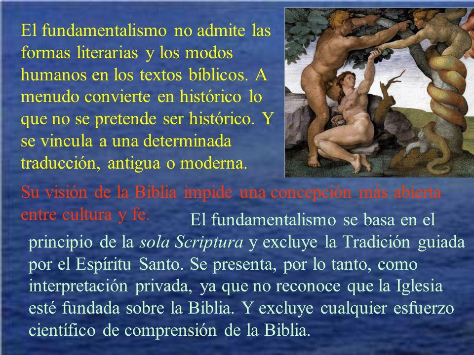 El fundamentalismo no admite las formas literarias y los modos humanos en los textos bíblicos. A menudo convierte en histórico lo que no se pretende ser histórico. Y se vincula a una determinada traducción, antigua o moderna.