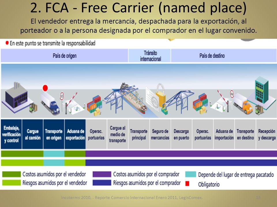 2. FCA - Free Carrier (named place) El vendedor entrega la mercancía, despachada para la exportación, al porteador o a la persona designada por el comprador en el lugar convenido.