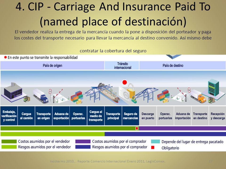4. CIP - Carriage And Insurance Paid To (named place of destinación) El vendedor realiza la entrega de la mercancía cuando la pone a disposición del porteador y paga los costes del transporte necesario para llevar la mercancía al destino convenido. Así mismo debe contratar la cobertura del seguro
