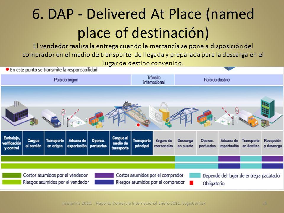 6. DAP - Delivered At Place (named place of destinación) El vendedor realiza la entrega cuando la mercancía se pone a disposición del comprador en el medio de transporte de llegada y preparada para la descarga en el lugar de destino convenido.