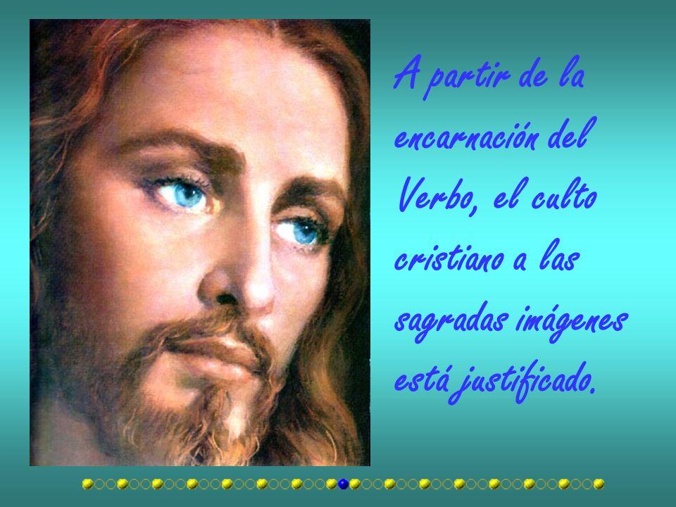 A partir de la encarnación del Verbo, el culto cristiano a las sagradas imágenes está justificado.