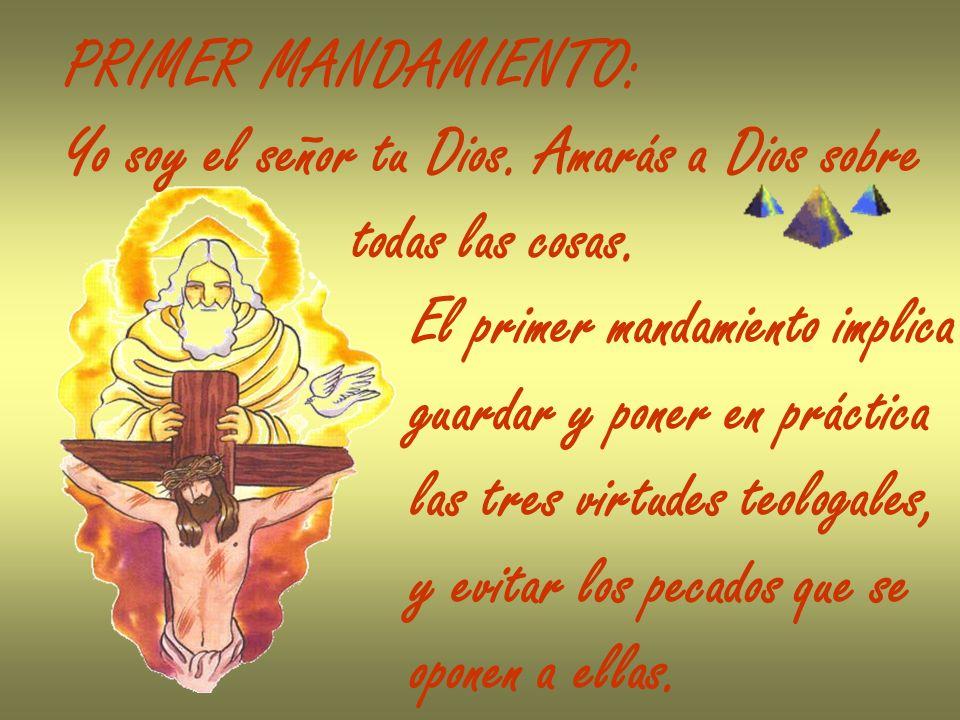 PRIMER MANDAMIENTO:Yo soy el señor tu Dios. Amarás a Dios sobre. todas las cosas. El primer mandamiento implica.