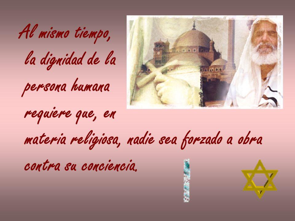 Al mismo tiempo, la dignidad de la. persona humana. requiere que, en. materia religiosa, nadie sea forzado a obra.