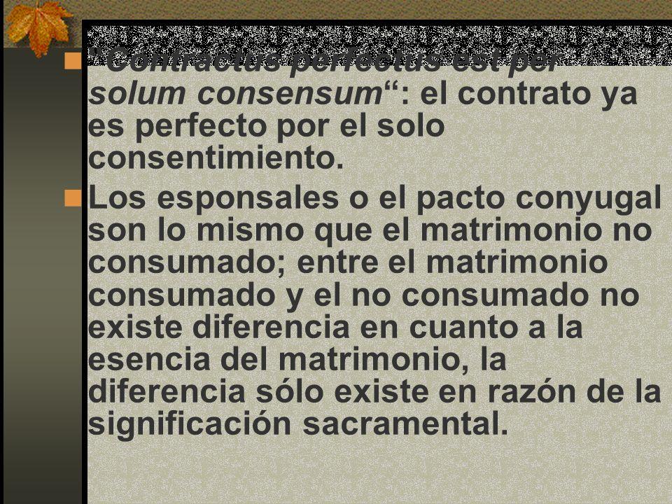 Contractus perfectus est per solum consensum : el contrato ya es perfecto por el solo consentimiento.