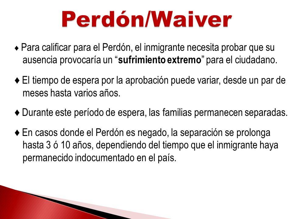 Perdón/Waiver ♦ Para calificar para el Perdón, el inmigrante necesita probar que su ausencia provocaría un sufrimiento extremo para el ciudadano.