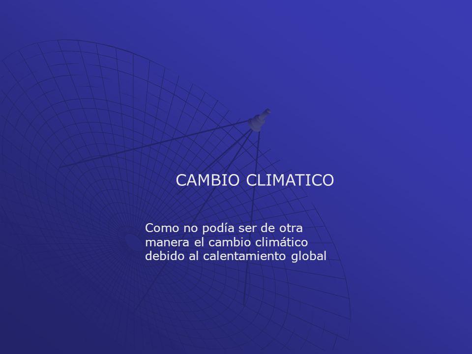CAMBIO CLIMATICO Como no podía ser de otra manera el cambio climático debido al calentamiento global.