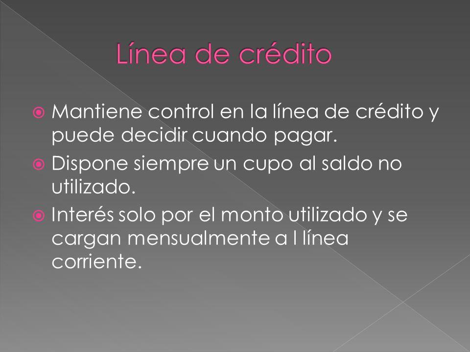 Línea de crédito Mantiene control en la línea de crédito y puede decidir cuando pagar. Dispone siempre un cupo al saldo no utilizado.