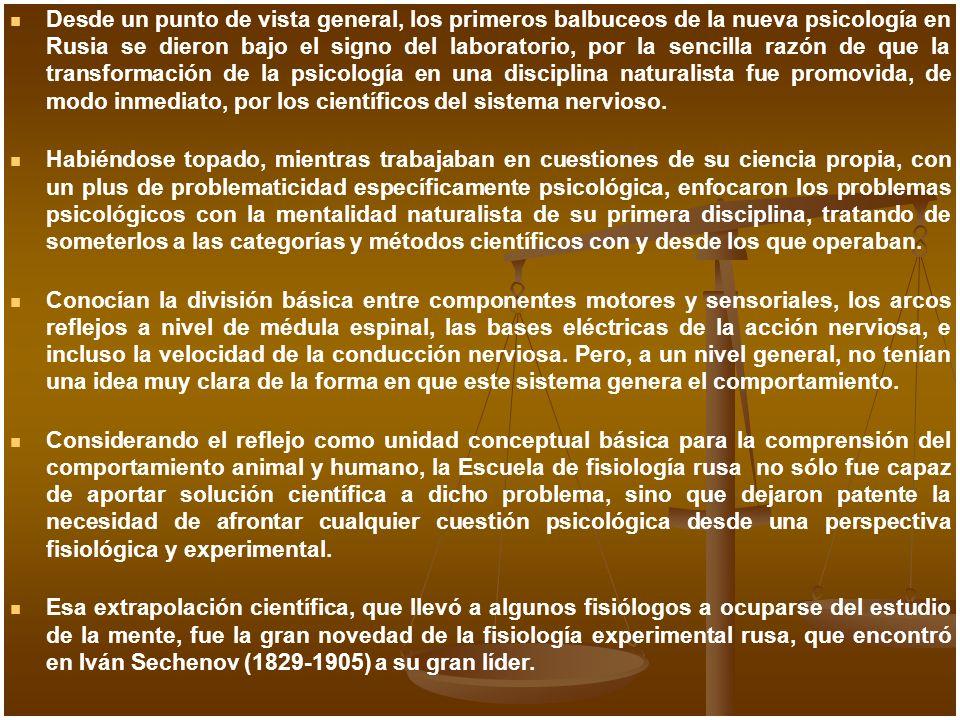 Desde un punto de vista general, los primeros balbuceos de la nueva psicología en Rusia se dieron bajo el signo del laboratorio, por la sencilla razón de que la transformación de la psicología en una disciplina naturalista fue promovida, de modo inmediato, por los científicos del sistema nervioso.
