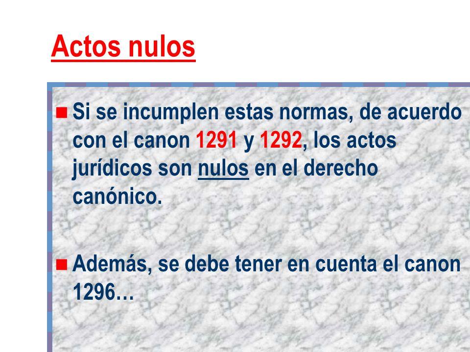 Actos nulos Si se incumplen estas normas, de acuerdo con el canon 1291 y 1292, los actos jurídicos son nulos en el derecho canónico.