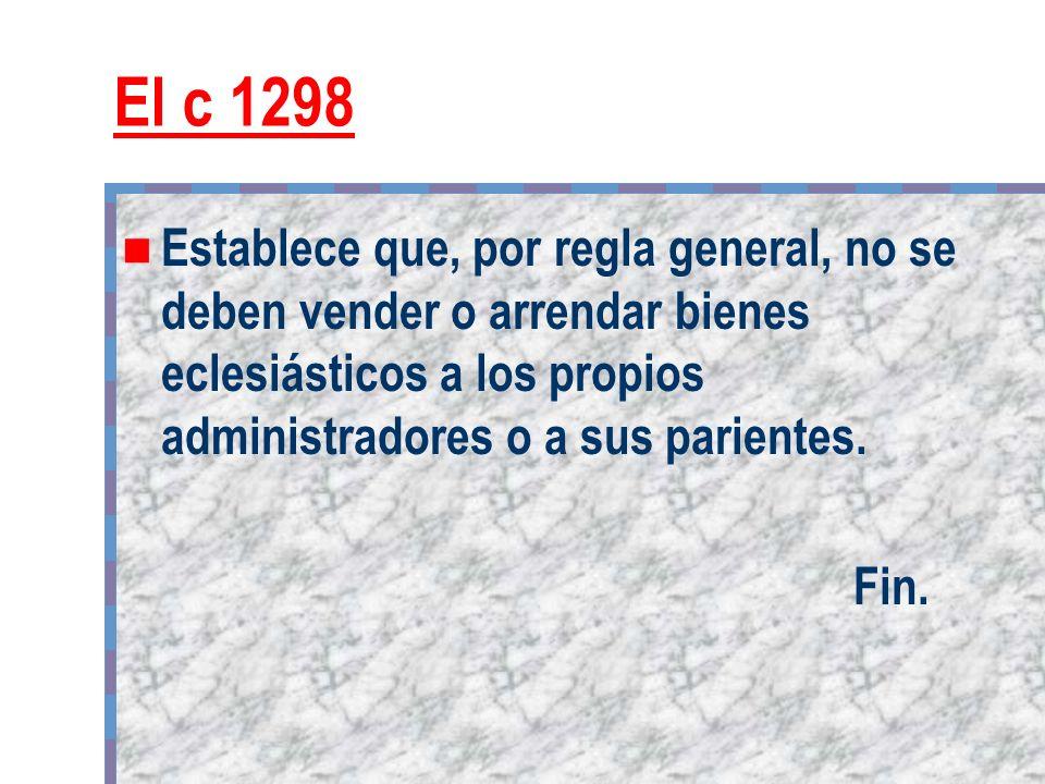El c 1298 Establece que, por regla general, no se deben vender o arrendar bienes eclesiásticos a los propios administradores o a sus parientes.