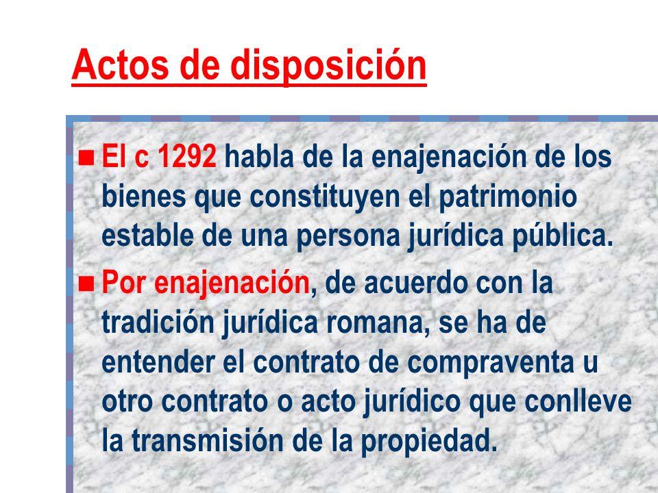Actos de disposición El c 1292 habla de la enajenación de los bienes que constituyen el patrimonio estable de una persona jurídica pública.