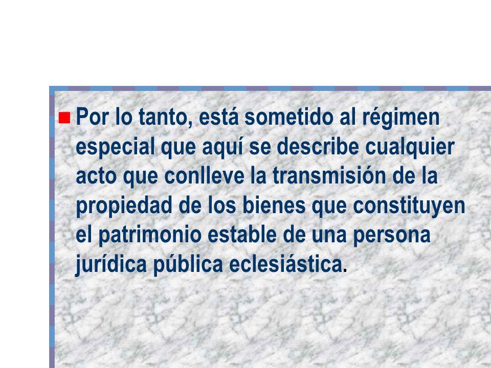 Por lo tanto, está sometido al régimen especial que aquí se describe cualquier acto que conlleve la transmisión de la propiedad de los bienes que constituyen el patrimonio estable de una persona jurídica pública eclesiástica.