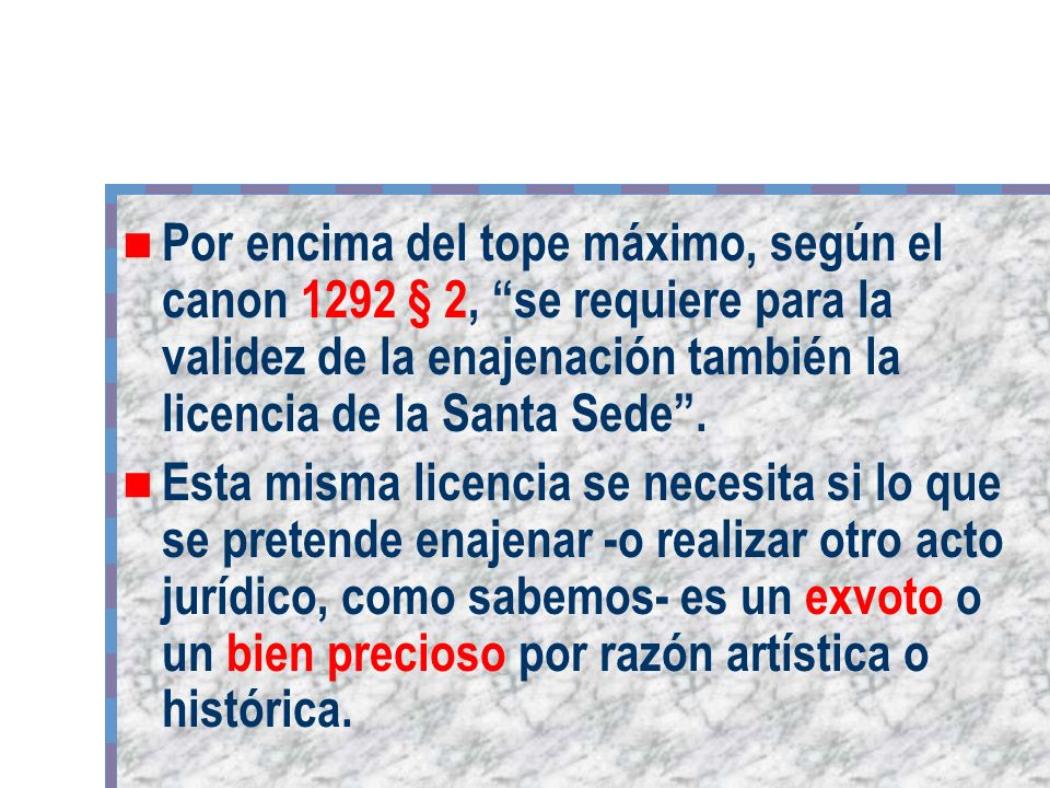 Por encima del tope máximo, según el canon 1292 § 2, se requiere para la validez de la enajenación también la licencia de la Santa Sede .