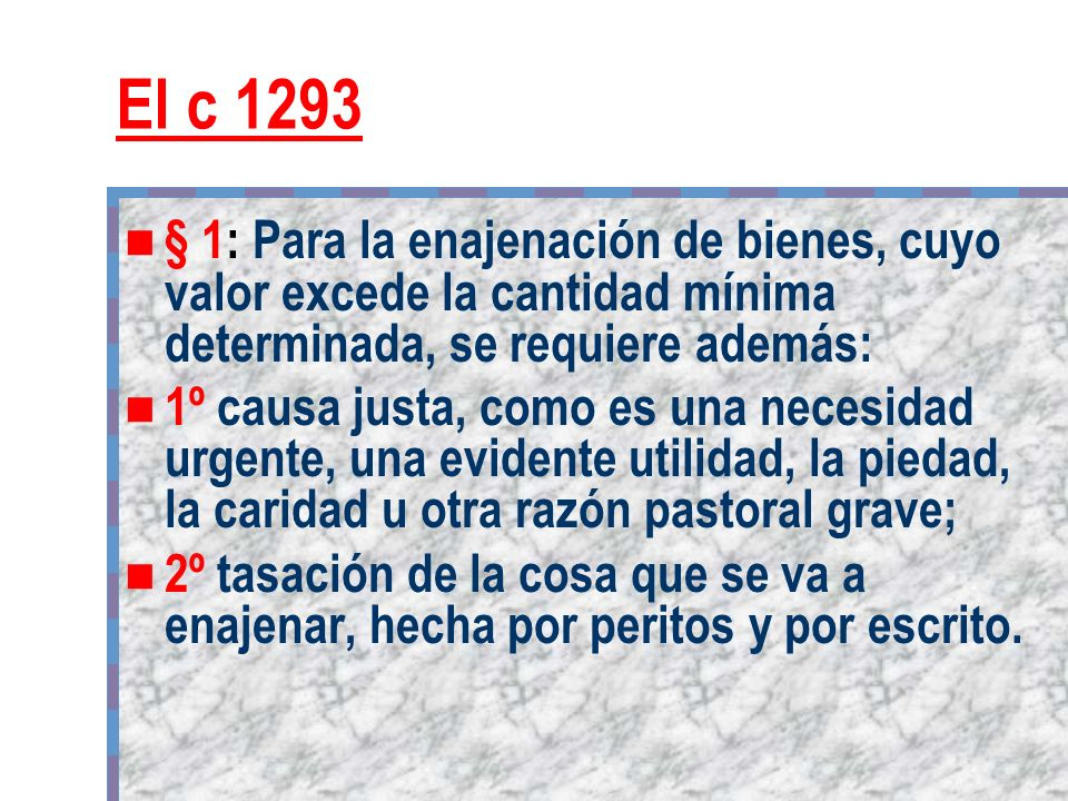 El c 1293 § 1: Para la enajenación de bienes, cuyo valor excede la cantidad mínima determinada, se requiere además: