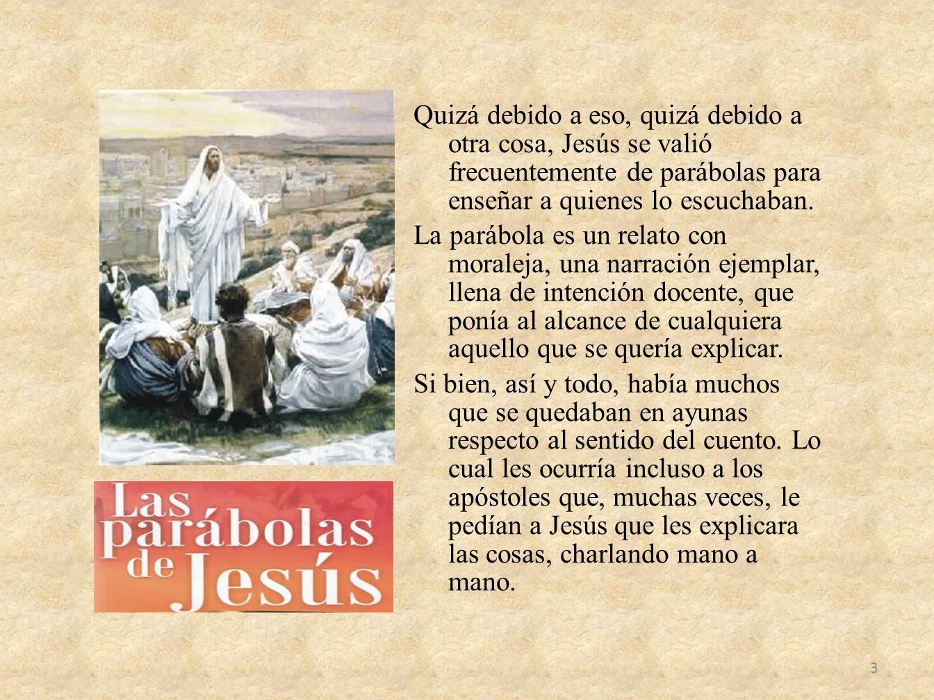 Quizá debido a eso, quizá debido a otra cosa, Jesús se valió frecuentemente de parábolas para enseñar a quienes lo escuchaban.