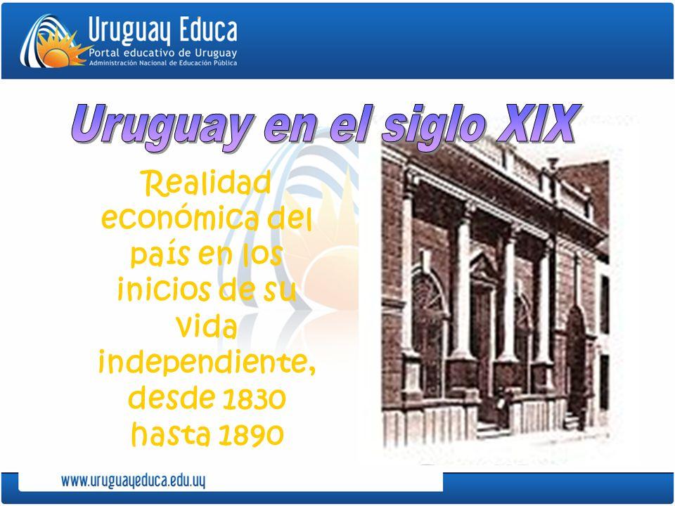 Uruguay en el siglo XIX Realidad económica del país en los inicios de su vida independiente, desde 1830 hasta 1890.